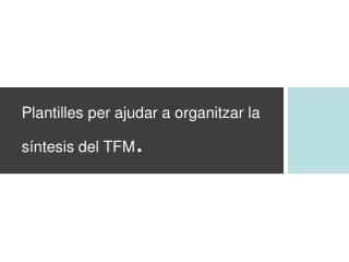 Plantilles per ajudar a organitzar la síntesis del TFM .