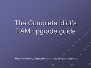 The Complete idiot's RAM upgrade guide