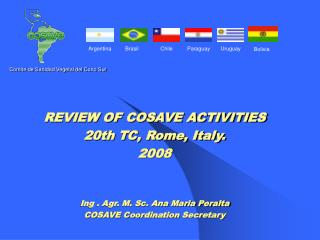 REVIEW OF COSAVE ACTIVITIES 20th TC, Rome, Italy. 2008 Ing . Agr. M. Sc. Ana Maria Peralta