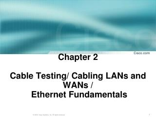 Chapter 2 Cable Testing/ Cabling LANs and WANs /  Ethernet Fundamentals