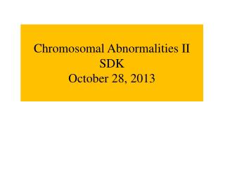 Chromosomal Abnormalities II SDK October 28, 2013