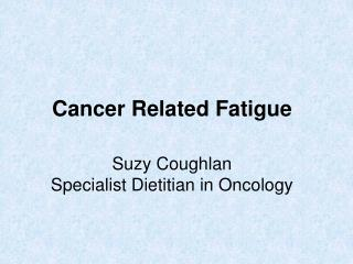 Cancer Related Fatigue  Suzy Coughlan  Specialist Dietitian in Oncology