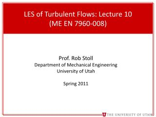 LES of Turbulent Flows: Lecture 10 (ME EN 7960-008)