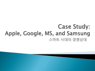 Case Study: Apple, Google, MS, and Samsung