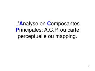 L' A nalyse en C omposantes P rincipales: A.C.P. ou carte perceptuelle ou mapping.