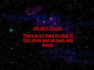 DO NOT CLICK. There is no need to click in this show just sit back and watch.