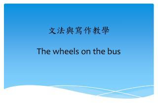 文法與寫作教學 T he wheels on the bus