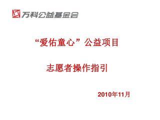 """"""" 爱佑童心""""公益项目 志愿者操作指引 2010 年 11 月"""