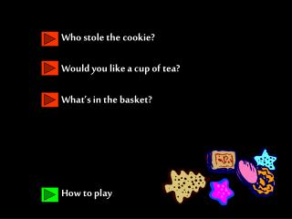 Who stole the cookie? Would you like a cup of tea? What's in the basket? How to play