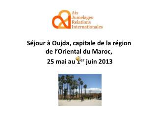 Séjour à Oujda, capitale de la région de l'Oriental du Maroc,  25 mai au 1 er  juin 2013