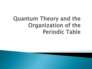 Quantum Theory and the Organization of the Periodic Table