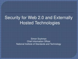 Security for Web 2.0 and Externally Hosted Technologies Simon Szykman Chief Information Officer