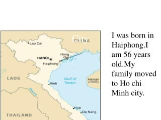 I was born in Haiphong.I am 56 years old. My  family moved to Ho chi Minh City