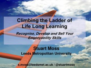 Climbing the Ladder of Life Long Learning Recognise, Develop and Sell Your Employability Skills