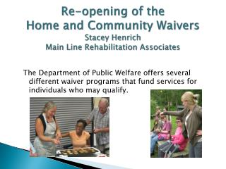Re-opening of the Home and Community Waivers Stacey Henrich Main Line Rehabilitation Associates