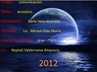 CURSO : comunicacion. TEMA : acrostico. ESTUDIANTE : Karlo Vera Alvarado.