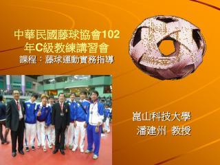 中華民國藤球協會 102 年 C 級教練講習會 課程 ︰ 藤球運動實務指導