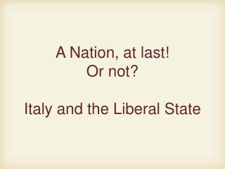 A Nation, at last! Or not?  Italy and the Liberal State