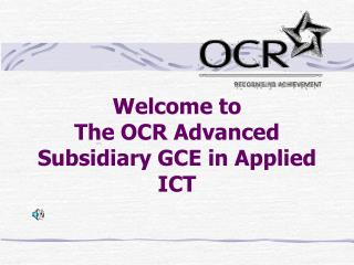 Welcome to The OCR Advanced Subsidiary GCE in Applied  ICT
