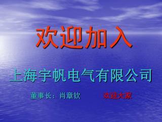 欢迎加入 上海宇帆电气有限公司 董事长:肖章钦 欢迎大家