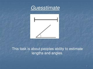 This task is about peoples ability to estimate lengths and angles.