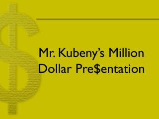 Mr. Kubeny's Million Dollar Pre$entation
