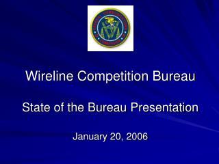 Wireline Competition Bureau State of the Bureau Presentation January 20, 2006