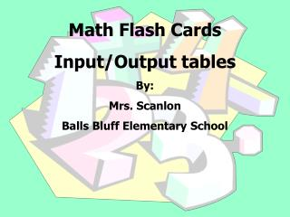 Math Flash Cards  Input/Output tables By:   Mrs. Scanlon  Balls Bluff Elementary School