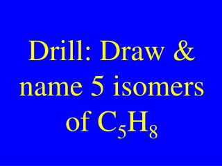 Drill: Draw & name 5 isomers of C 5 H 8