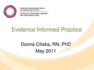 Evidence Informed Practice Donna Ciliska, RN, PhD May 2011