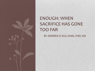ENOUGH: WHEN SACRIFICE HAS GONE TOO FAR BY ANDREA D SULLIVAN, Phd, nd
