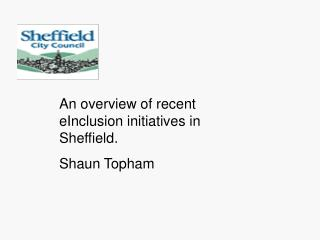 An overview of recent eInclusion initiatives in Sheffield. Shaun Topham