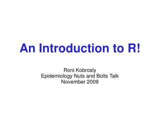 An Introduction to R! Roni Kobrosly Epidemiology Nuts and Bolts Talk November 2009
