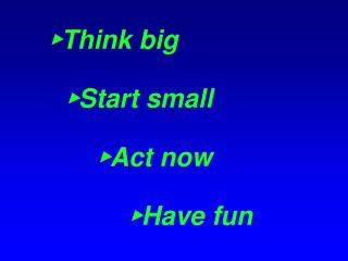 ? Think big ? Start small ? Act now ? Have fun