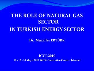 THE ROLE OF NATURAL GAS SECTOR  IN TURKISH ENERGY SECTOR Dr.   Muzaffer ERTÜRK ICCI-2010
