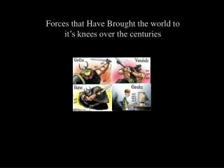 Forces that Have Brought the world to it s knees over the centuries