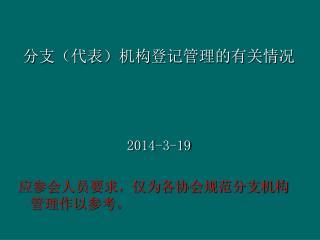 分支(代表)机构登记管理的有关情况 2014-3-19 应参会人员要求,仅为各协会规范分支机构 管理作以参考。