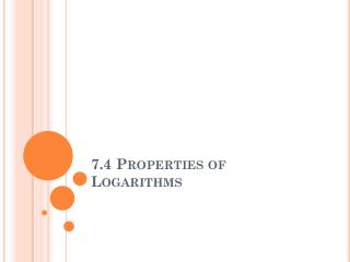7.4 Properties of Logarithms