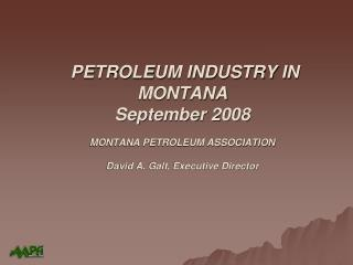 PETROLEUM INDUSTRY IN MONTANA September 2008 MONTANA PETROLEUM ASSOCIATION David A. Galt, Executive Director