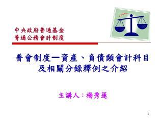 普會制度 — 資產、負債類會計科目及相關分錄釋例之介紹 主講人 : 楊秀蓮