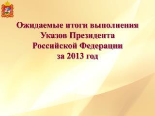 Ожидаемые итоги выполнения Указов Президента Российской Федерации за 2013 год