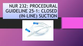 NUR 232: PROCEDURAL GUIDELINE 25-1: CLOSED (IN-LINE) SUCTION