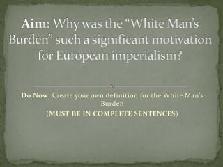 "Aim:  Why was the ""White Man's Burden"" such a significant motivation for European imperialism?"