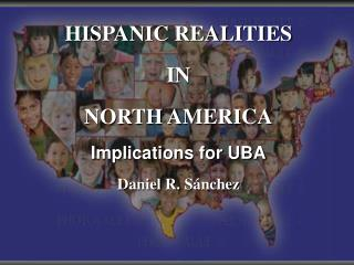 HISPANIC REALITIES IN NORTH AMERICA Implications for  UBA Daniel R.  Sánchez