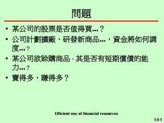 某公司的股票是否值得買 … ? 公司計劃擴廠、研發新商品 … ,資金將如何調度 … ? 某公司欲賒購商品 , 其是否有短期償債的能力 … ? 賣得多,賺得多?