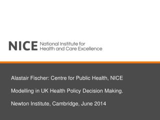 Alastair Fischer: Centre for Public Health, NICE Modelling in UK Health Policy Decision Making.