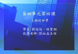 人類的世界 學生 : 劉冠廷、林聖翔 指導老師 : 劉屾垚主任