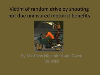 Victim of random drive by shooting not due uninsured motorist benefits