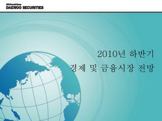 2010 년 하반기 경제 및 금융시장 전망