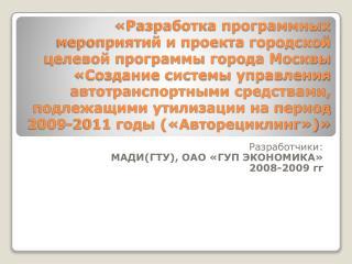 Разработчики: МАДИ(ГТУ), ОАО «ГУП ЭКОНОМИКА» 2008-2009  гг